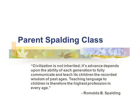 "Parent Spalding Class ""Civilization is not inherited; it's advance depends upon the ability of each generation to fully communicate and teach its children."