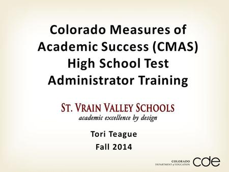 Tori Teague Fall 2014 Colorado Measures of Academic Success (CMAS) High School Test Administrator Training.