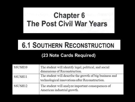 (23 Note Cards Required) SSUSH10The student will identify legal, political, and social dimensions of Reconstruction. SSUSH11 The student will describe.