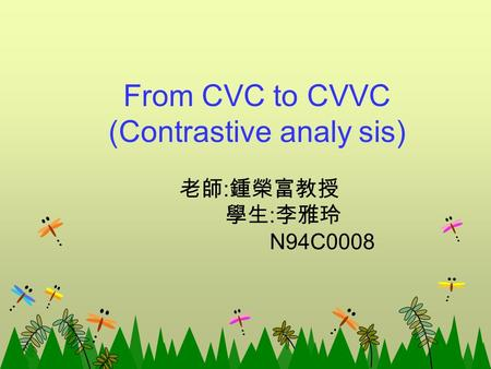 From CVC to CVVC (Contrastive analy sis) 老師 : 鍾榮富教授 學生 : 李雅玲 N94C0008.