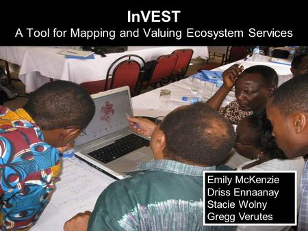 InVEST A Tool for Mapping and Valuing Ecosystem Services Emily McKenzie Driss Ennaanay Stacie Wolny Gregg Verutes.