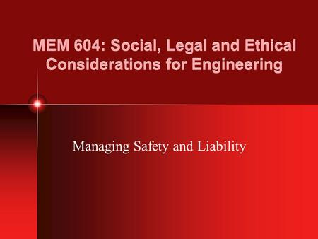 MEM 604: Social, Legal and Ethical Considerations for Engineering Managing Safety and Liability.