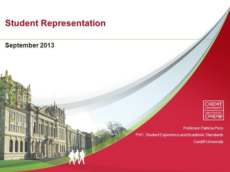 Student Representation September 2013 Professor Patricia Price PVC: Student Experience and Academic Standards Cardiff University.