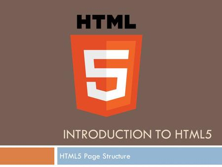 INTRODUCTION TO HTML5 HTML5 Page Structure. What is HTML5 ?  HTML5 will be the new standard for HTML, XHTML, and the HTML DOM.  The previous version.
