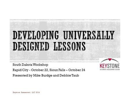 South Dakota Workshop Rapid City - October 22, Sioux Falls – October 24 Presented by Mike Burdge and Debbie Taub Keystone Assessment, LLC 2014.
