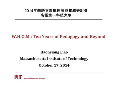 W.H.O.M.: Ten Years of Pedagogy and Beyond Haohsiang Liao Massachusetts Institute of Technology October 17, 2014 2014 年華語文教學理論與實務研討會 高雄第一科技大學.