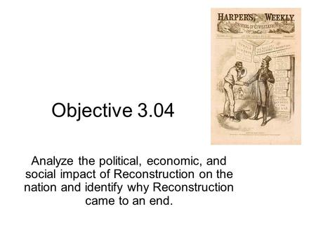 Objective 3.04 Analyze the political, economic, and social impact of Reconstruction on the nation and identify why Reconstruction came to an end.