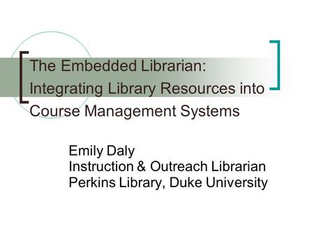 The Embedded Librarian: Integrating Library Resources into Course Management Systems Emily Daly Instruction & Outreach Librarian Perkins Library, Duke.