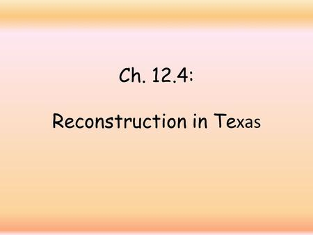 Ch. 12.4: Reconstruction in Te xas. Reconstruction 1. Def.: the federal government's plan to restore the South to the Union after the Civil War.