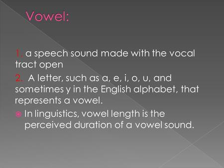 Vowel: 1. a speech sound made with the vocal tract open