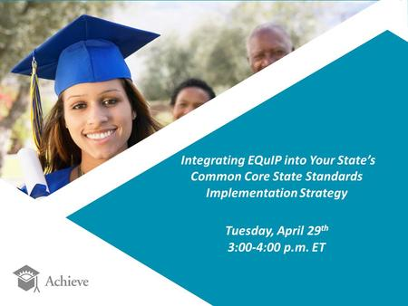 Integrating EQuIP into Your State's Common Core State Standards Implementation Strategy Tuesday, April 29 th 3:00-4:00 p.m. ET.