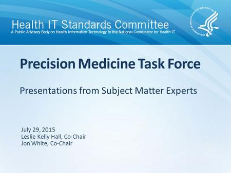Presentations from Subject Matter Experts Precision Medicine Task Force July 29, 2015 Leslie Kelly Hall, Co-Chair Jon White, Co-Chair.
