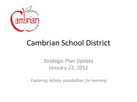 Cambrian School District Strategic Plan Update January 23, 2012 Exploring infinite possibilities for learning.