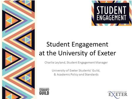 Student Engagement at the University of Exeter Charlie Leyland, Student Engagement Manager University of Exeter Students' Guild, & Academic Policy and.