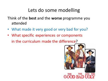 Lets do some modelling Think of the best and the worse programme you attended What made it very good or very bad for you? What specific experiences or.