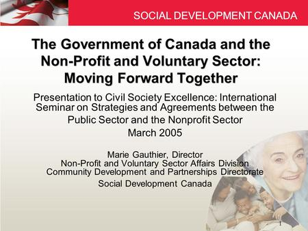 SOCIAL DEVELOPMENT CANADA 1 The Government of Canada and the Non-Profit and Voluntary Sector: Moving Forward Together Presentation to Civil Society Excellence: