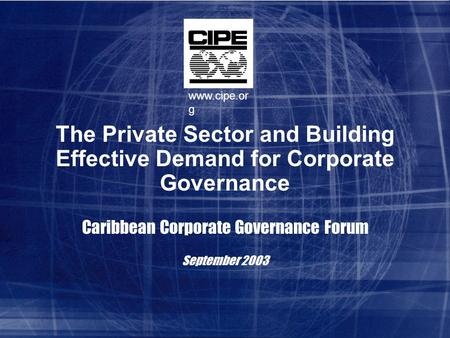 The Private Sector and Building Effective Demand for Corporate Governance Caribbean Corporate Governance Forum September 2003 www.cipe.or g.
