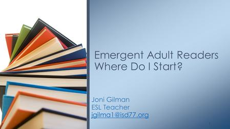 Joni Gilman ESL Teacher Emergent Adult Readers Where Do I Start? 1.