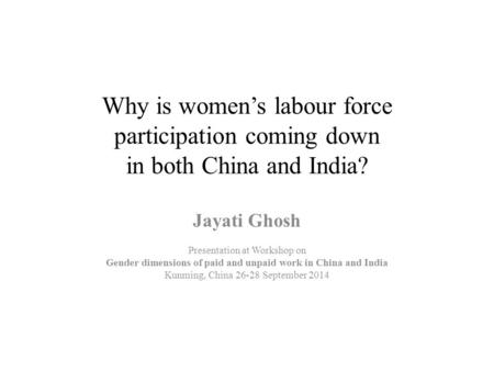 Why is women's labour force participation coming down in both China and India? Jayati Ghosh Presentation at Workshop on Gender dimensions of paid and unpaid.
