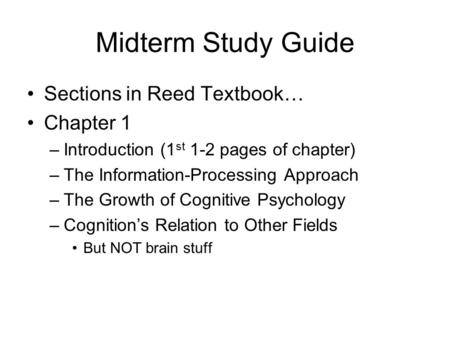 Midterm Study Guide Sections in Reed Textbook… Chapter 1 –Introduction (1 st 1-2 pages of chapter) –The Information-Processing Approach –The Growth of.