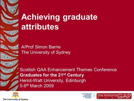 Achieving graduate attributes A/Prof Simon Barrie The University of Sydney Scottish QAA Enhancement Themes Conference Graduates for the 21 st Century Heriot-Watt.