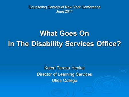 Counseling Centers of New York Conference June 2011 What Goes On In The Disability Services Office? Kateri Teresa Henkel Director of Learning Services.