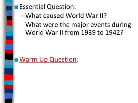■ Essential Question: – What caused World War II? – What were the major events during World War II from 1939 to 1942? ■ Warm Up Question: