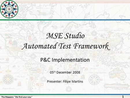 "The Mappers: ""We find your way"" MSE Studio Automated Test Framework 1 05 th December 2008 Presenter: Filipe Martins P&C Implementation."