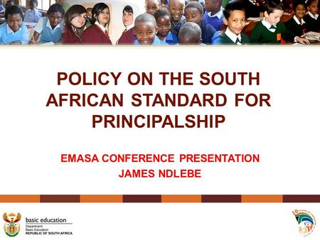 POLICY ON THE SOUTH AFRICAN STANDARD FOR PRINCIPALSHIP EMASA CONFERENCE PRESENTATION JAMES NDLEBE 1.