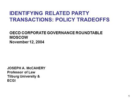 1 IDENTIFYING RELATED PARTY TRANSACTIONS: POLICY TRADEOFFS JOSEPH A. McCAHERY Professor of Law Tilburg University & ECGI OECD CORPORATE GOVERNANCE ROUNDTABLE.