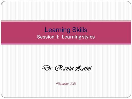 Dr. Rania Zaini December 2009 Learning Skills Session II: Learning styles.
