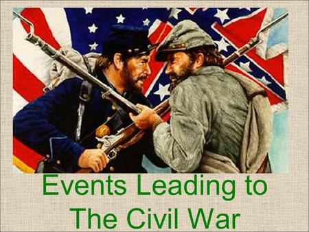 Events Leading to The Civil War. Four Factors of Division Economic Interests Westward Expansion Slavery Debates over the nature of the Union.