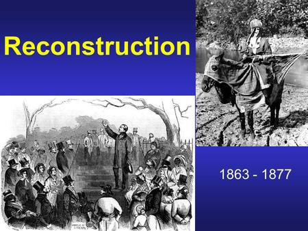 Reconstruction 1863 - 1877. QQ What are some of the problems faced by the United States after the Civil War? How would you solve some of these problems?