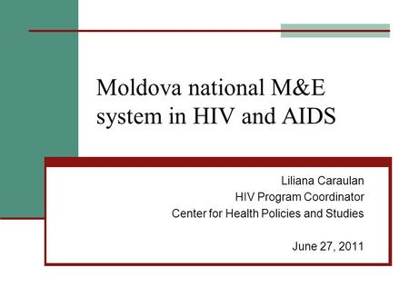 Moldova national M&E system in HIV and AIDS Liliana Caraulan HIV Program Coordinator Center for Health Policies and Studies June 27, 2011.