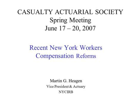 CASUALTY ACTUARIAL SOCIETY Spring Meeting June 17 – 20, 2007 Recent New York Workers Compensation Reforms Martin G. Heagen Vice President & Actuary NYCIRB.