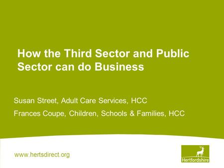 Www.hertsdirect.org How the Third Sector and Public Sector can do Business Susan Street, Adult Care Services, HCC Frances Coupe, Children, Schools & Families,