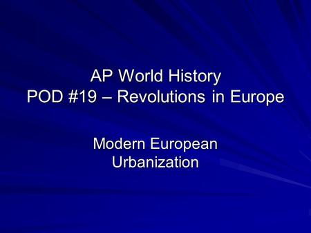 AP World History POD #19 – Revolutions in Europe Modern European Urbanization.