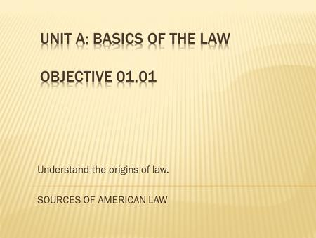 Understand the origins of law. SOURCES OF AMERICAN LAW.
