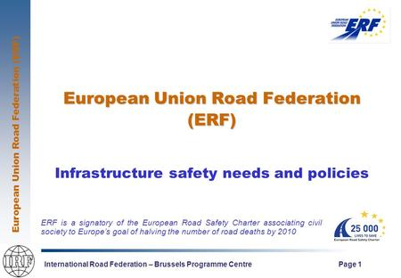 European Union Road Federation (ERF) International Road Federation – Brussels Programme Centre Page 1 European Union Road Federation (ERF) Infrastructure.