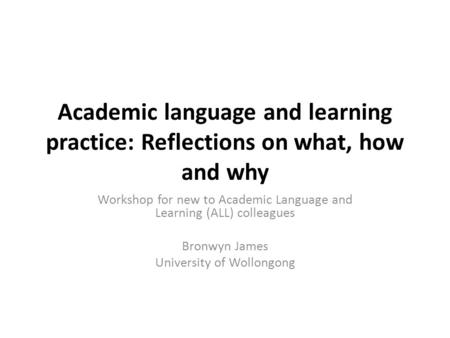 Academic language and learning practice: Reflections on what, how and why Workshop for new to Academic Language and Learning (ALL) colleagues Bronwyn James.