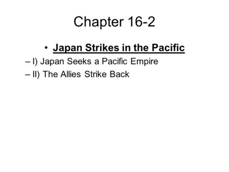 Chapter 16-2 Japan Strikes in the Pacific –I) Japan Seeks a Pacific Empire –II) The Allies Strike Back.