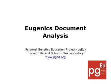 Eugenics Document Analysis Personal Genetics Education Project (pgEd) Harvard Medical School - Wu Laboratory www.pged.org.