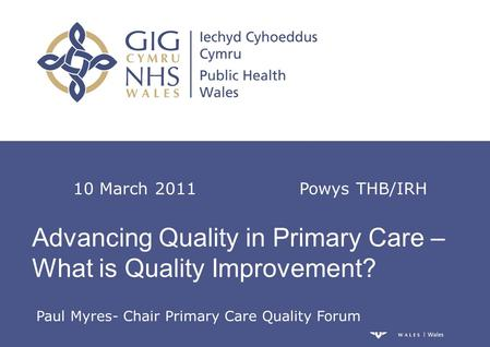 Advancing Quality in Primary Care – What is Quality Improvement? 10 March 2011 Powys THB/IRH Paul Myres- Chair Primary Care Quality Forum.