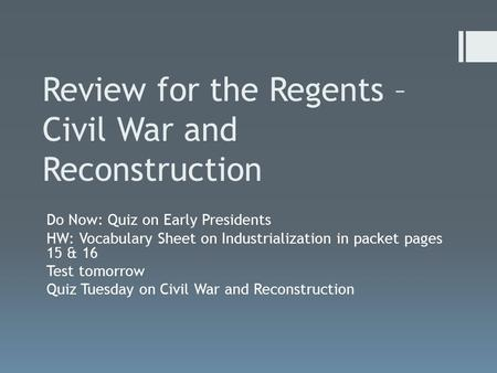 Review for the Regents – Civil War and Reconstruction Do Now: Quiz on Early Presidents HW: Vocabulary Sheet on Industrialization in packet pages 15 & 16.