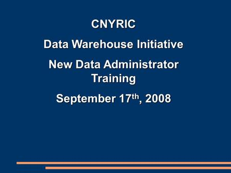 CNYRIC Data Warehouse Initiative New Data Administrator Training September 17 th, 2008.