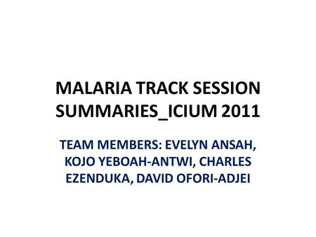 MALARIA TRACK SESSION SUMMARIES_ICIUM 2011 TEAM MEMBERS: EVELYN ANSAH, KOJO YEBOAH-ANTWI, CHARLES EZENDUKA, DAVID OFORI-ADJEI.