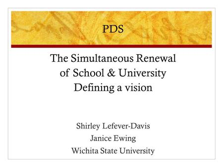 PDS The Simultaneous Renewal of School & University Defining a vision Shirley Lefever-Davis Janice Ewing Wichita State University.