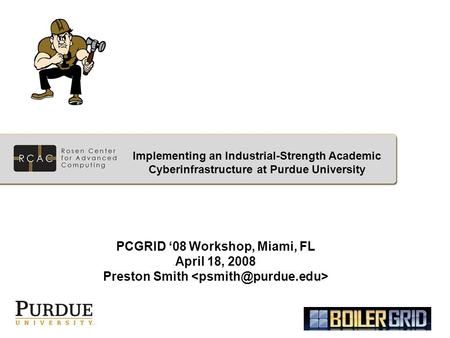 PCGRID '08 Workshop, Miami, FL April 18, 2008 Preston Smith Implementing an Industrial-Strength Academic Cyberinfrastructure at Purdue University.