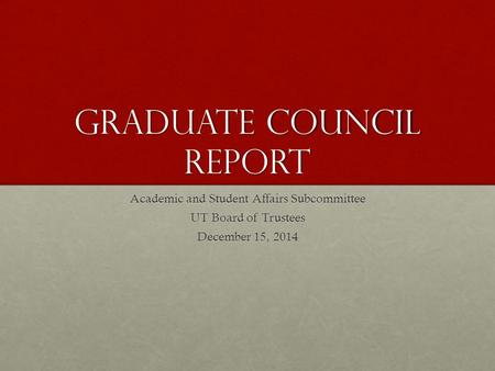 Graduate Council Report Academic and Student Affairs Subcommittee UT Board of Trustees December 15, 2014.