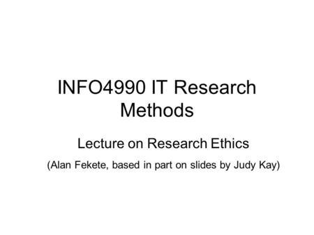 INFO4990 IT Research Methods Lecture on Research Ethics (Alan Fekete, based in part on slides by Judy Kay)